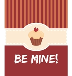 Be mine valentines card with sweet cupcake vector image