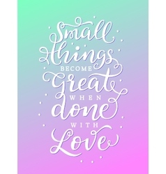 Small things become great when done with love vector