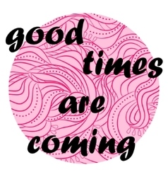 Good times are coming vector