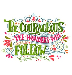 Be courageous the wonders will follow vector image