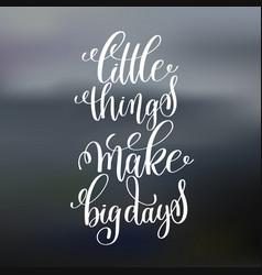 Little things make big days handwritten lettering vector