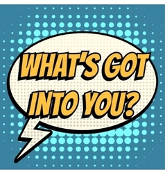 What is got into you comic book bubble text retro vector
