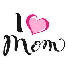 I love mom handwritten lettering text for vector