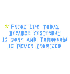 Enjoy life today because yesterday is gone and vector