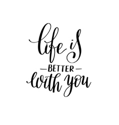 life is better with you black and white hand vector image