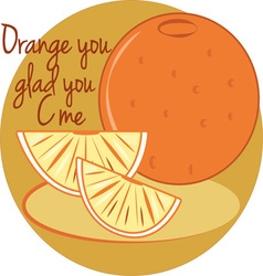 Orange you glad vector