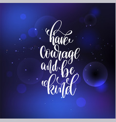 Have courage and be kind hand lettering vector