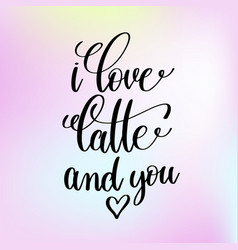 I love latte and you handwritten lettering vector