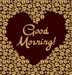 heart shaped of the coffee beans Good morning vector image