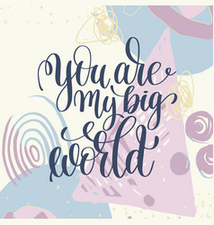 you are my big world handwritten lettering vector image vector image