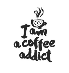 I am a coffee addict calligraphy lettering vector