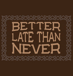 better late than never english saying vector image