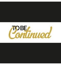 To be continued banner with gold glitter text vector