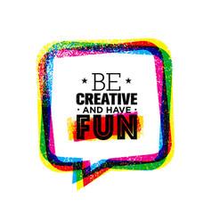 Be creative and have fun inspiring rough creative vector