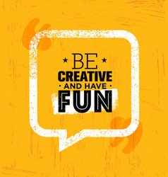 Be creative and have fun inspiring rough creative vector