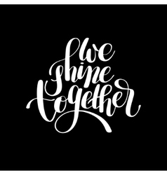 We shine together handwritten inscription modern vector