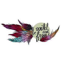 Quote be wild and free and colorfull feathers vector