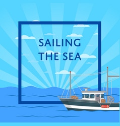 Sailing the sea poster with small vessel vector