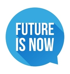 Future is now speech bubble vector