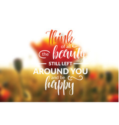 think of all the beauty still left around you vector image