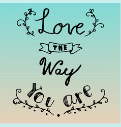 hand drawn lettering of love the way you are vector image vector image