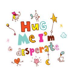 Hug me im desperate vector