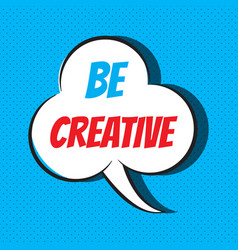 Comic speech bubble with phrase be creative vector
