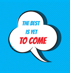 Comic speech bubble with phrase the best is yet to vector