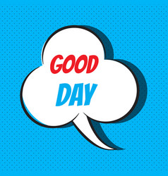 Comic speech bubble with phrase good day vector