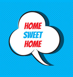 Comic speech bubble with phrase home sweet home vector