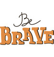 Be brave lettering vector image