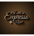 Vintage Insigna I need an Expresso Now vector image