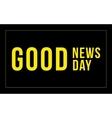 inscription -Good news good day on the vector image