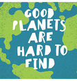 Earth day quotes inspirational Good planets are vector image