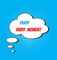 comic speech bubble with phrase enjoy every moment vector image