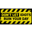 Dont let idiots ruin your day sign vector image vector image