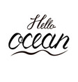 Modern brush inscription hello ocean vector image