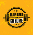 train hard or go home inspiring workout and vector image