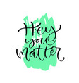 hey you matter handwritten positive quote to vector image