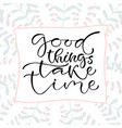 good things take time handwritten positive quote vector image