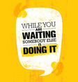 while you are waiting somebody else is doing it vector image