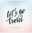 lets go travel inspirational quote about life vector image