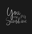 you are my sunshine - hand drawn typography poster vector image