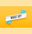 Ribbon with motivation text wake up vector image