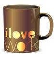 I love work mug vector image vector image