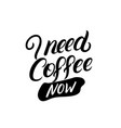 i need coffee now hand written lettering vector image