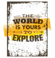 the world is yours to explore creative adventure vector image