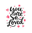 you are so loved hand written lettering vector image