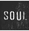 Soul in stencil letters on a grunge black vector image