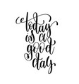 today is a good day black and white ink lettering vector image